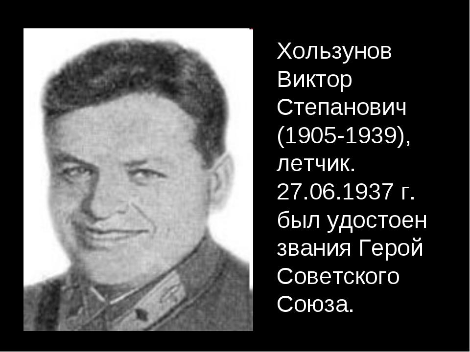 Хользунов Виктор Степанович (1905-1939), летчик. 27.06.1937 г. был удостоен з...