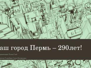 Наш город Пермь – 290лет! Автор презентации: Попов Глеб Руководитель Голдобин
