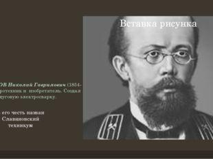 СЛАВЯНОВ Николай Гаврилович(1854-97) - электротехник и изобретатель.Создал