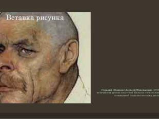 Горький (Пешков) Алексей Максимович(1868-1936) – один из величайших русских