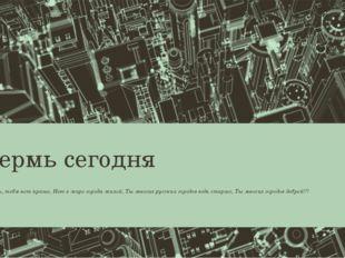 Пермь сегодня О Пермь, тебя нет краше, Нет в мире города милей, Ты многих рус