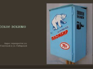 Русское эскимо Адрес: перекресток ул. Советской и ул. Сибирской
