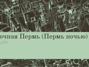 Ночная Пермь (Пермь ночью) Городов вечерних огни, В Каме отраженье луны. Век