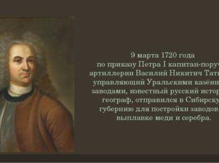 9 марта1720 года по приказуПетра Iкапитан-поручик артиллерииВасилий Ники