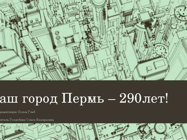Наш город Пермь – 290лет! Автор презентации: Попов Глеб Руководитель Голдобин...