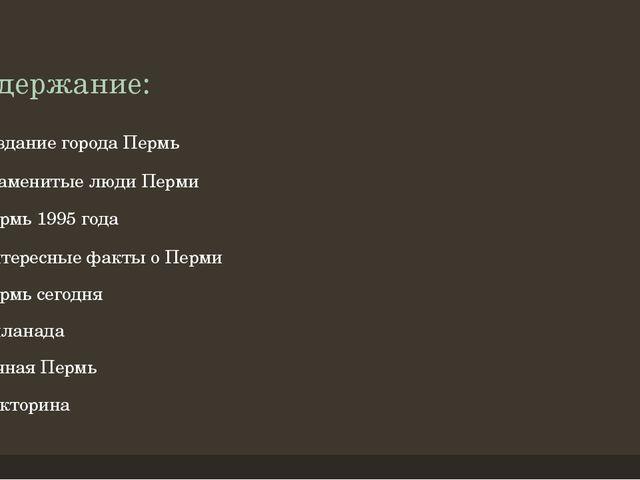 Содержание: Создание города Пермь Знаменитые люди Перми Пермь 1995 года Интер...