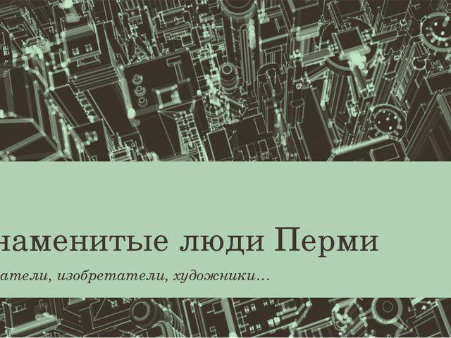 Знаменитые люди Перми Писатели, изобретатели, художники…