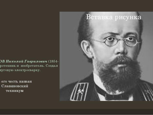 СЛАВЯНОВ Николай Гаврилович(1854-97) - электротехник и изобретатель.Создал...