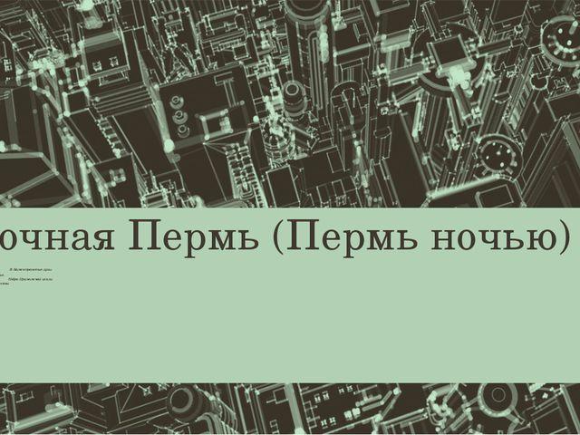 Ночная Пермь (Пермь ночью) Городов вечерних огни, В Каме отраженье луны. Век...