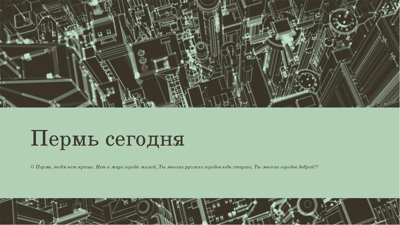 Пермь сегодня О Пермь, тебя нет краше, Нет в мире города милей, Ты многих рус...