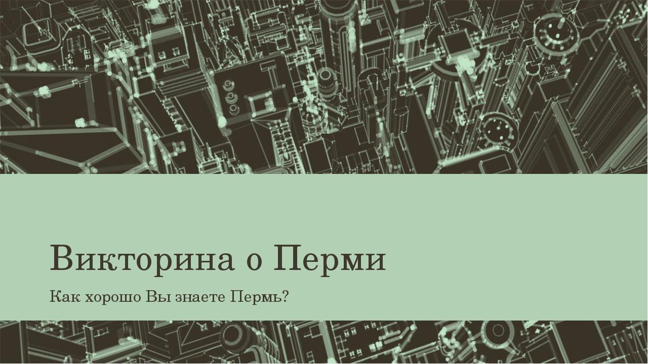 Викторина о Перми Как хорошо Вы знаете Пермь?