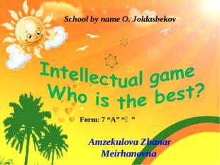 """School by name O. Joldasbekov Form: 7 """"A"""" """"Ә"""" Amzekulova Zhanar Meirhanovna"""