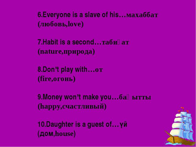 6.Everyone is a slave of his…махаббат (любовь,love) 7.Habit is a second…таби...