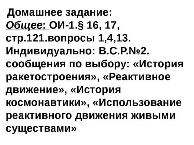 Домашнее задание: Общее: ОИ-1.§ 16, 17, стр.121.вопросы 1,4,13. Индивидуальн...