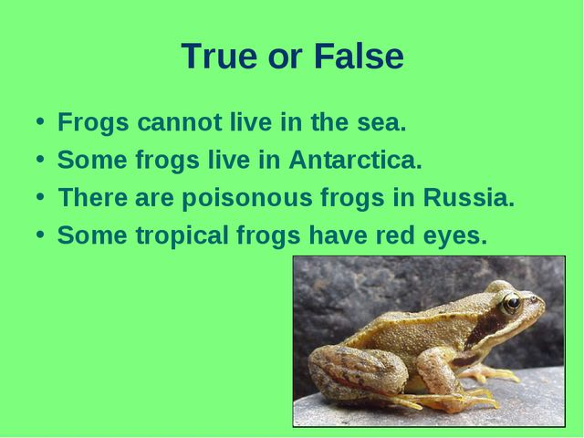 True or False Frogs cannot live in the sea. Some frogs live in Antarctica. Th...