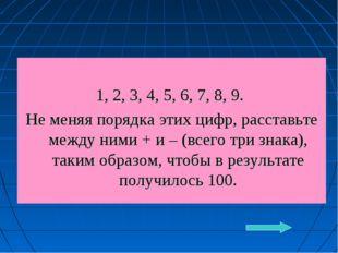 1, 2, 3, 4, 5, 6, 7, 8, 9. Не меняя порядка этих цифр, расставьте между ними