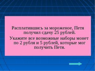 Расплатившись за мороженое, Петя получил сдачу 25 рублей. Укажите все возмож