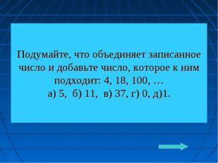 Подумайте, что объединяет записанное число и добавьте число, которое к ним по