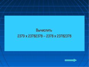 Вычислить 2379 х 23782378 – 2378 х 23782378