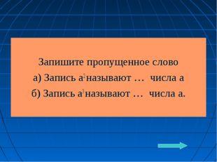 Запишите пропущенное слово а) Запись а2 называют … числа а б) Запись а3 назы