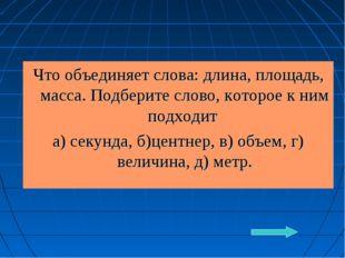 Что объединяет слова: длина, площадь, масса. Подберите слово, которое к ним п