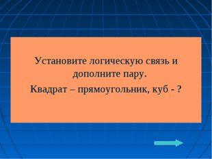 Установите логическую связь и дополните пару. Квадрат – прямоугольник, куб - ?
