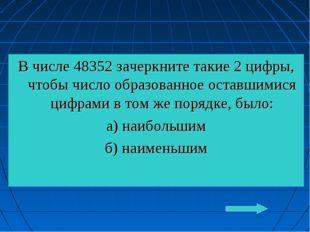 В числе 48352 зачеркните такие 2 цифры, чтобы число образованное оставшимися