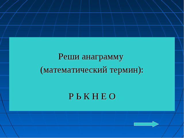 Реши анаграмму (математический термин): Р Ь К Н Е О