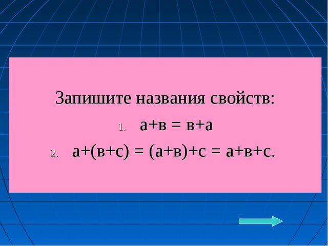 Запишите названия свойств: а+в = в+а а+(в+с) = (а+в)+с = а+в+с.