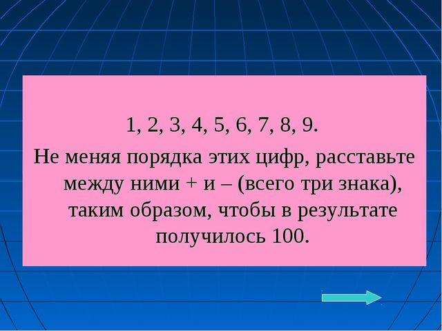 1, 2, 3, 4, 5, 6, 7, 8, 9. Не меняя порядка этих цифр, расставьте между ними...