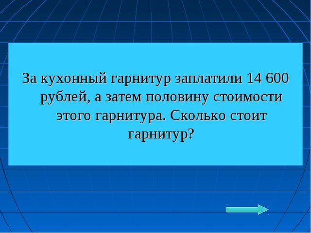 За кухонный гарнитур заплатили 14 600 рублей, а затем половину стоимости это...