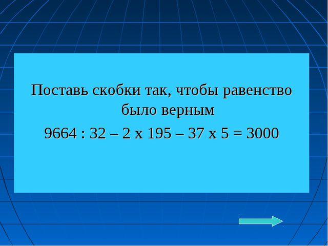 Поставь скобки так, чтобы равенство было верным 9664 : 32 – 2 х 195 – 37 х 5...