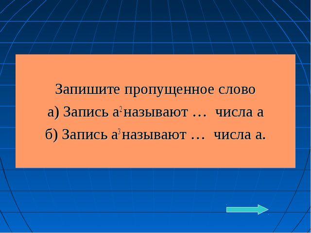 Запишите пропущенное слово а) Запись а2 называют … числа а б) Запись а3 назы...