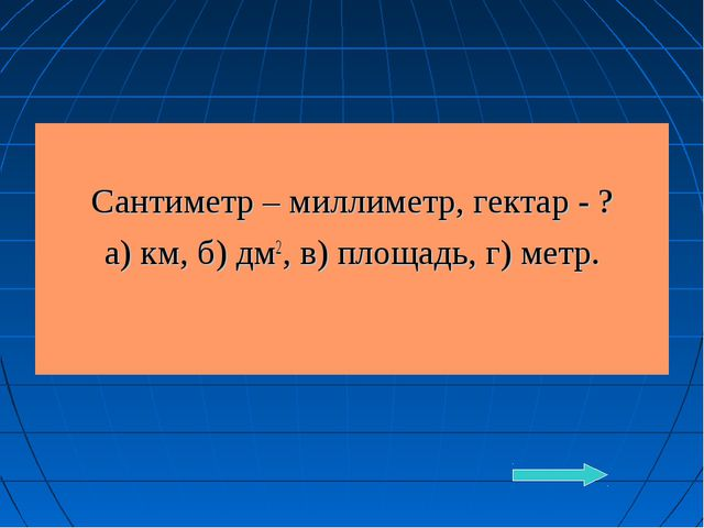 Сантиметр – миллиметр, гектар - ? а) км, б) дм2, в) площадь, г) метр.