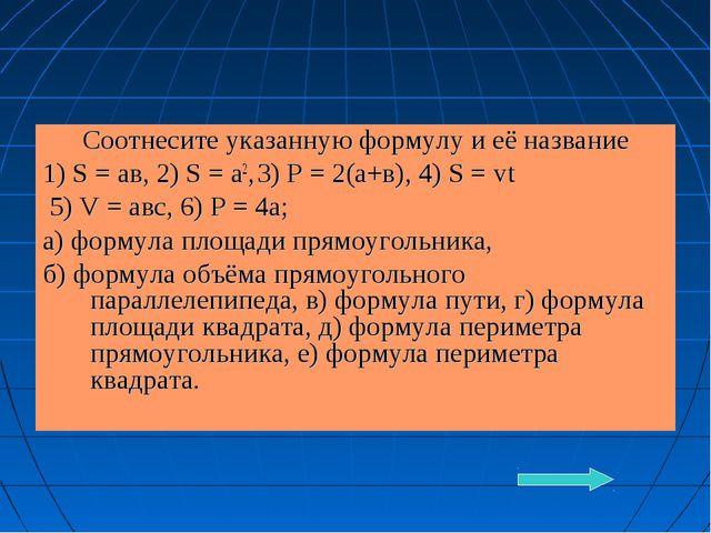 Соотнесите указанную формулу и её название 1) S = ав, 2) S = а2, 3) Р = 2(а+в...