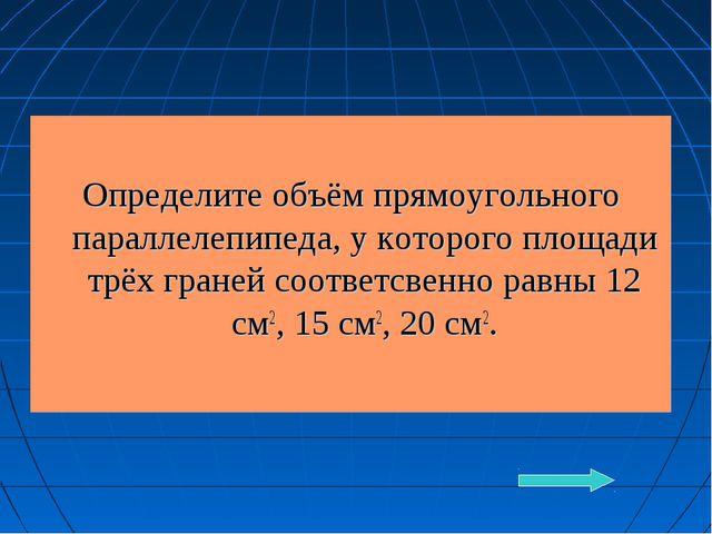 Определите объём прямоугольного параллелепипеда, у которого площади трёх гра...
