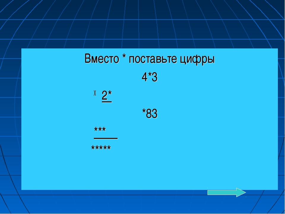 Вместо * поставьте цифры 4*3 Х 2* *83 *** *****