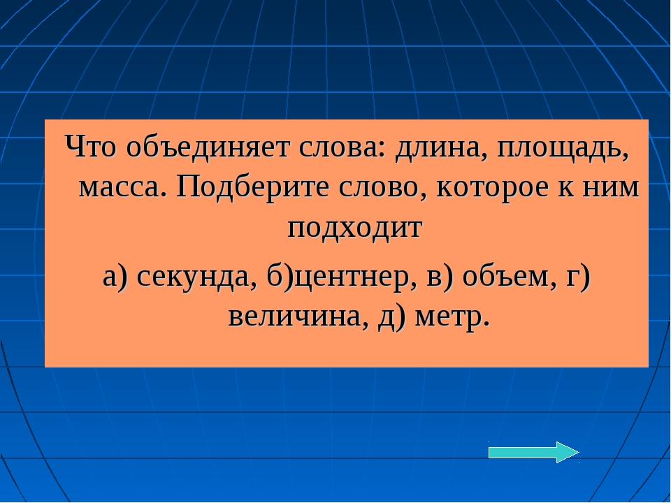 Что объединяет слова: длина, площадь, масса. Подберите слово, которое к ним п...