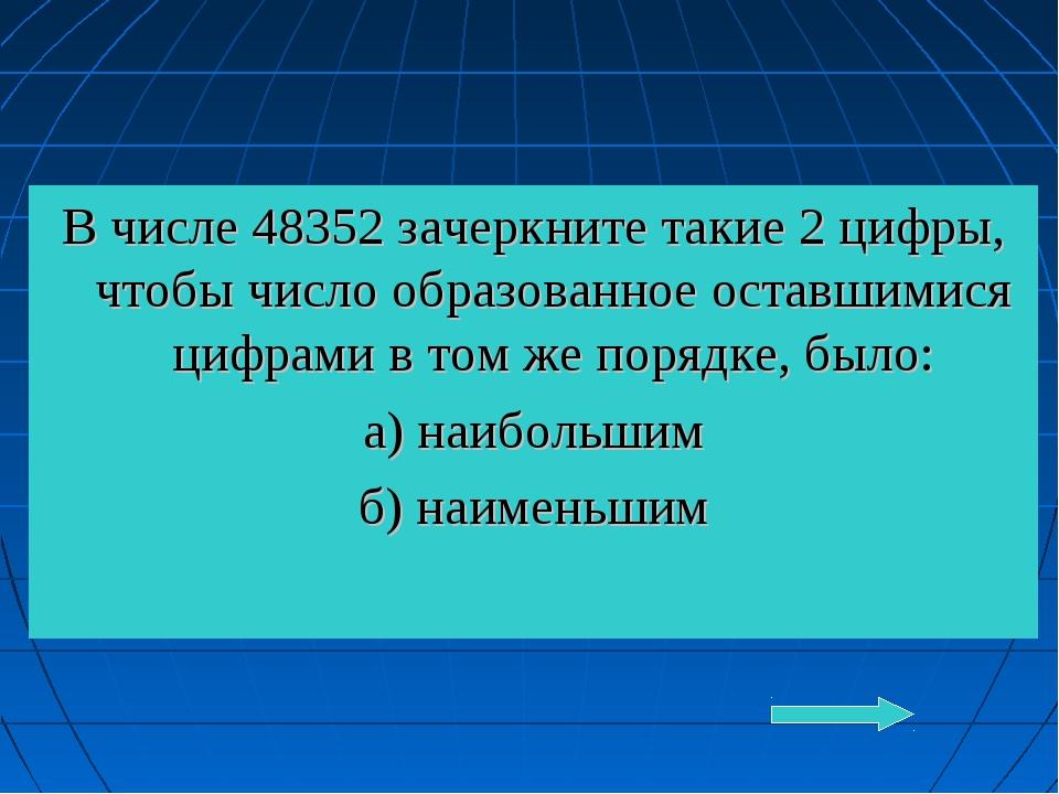 В числе 48352 зачеркните такие 2 цифры, чтобы число образованное оставшимися...