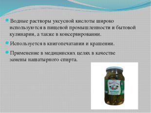 Водные растворы уксусной кислоты широко используются в пищевой промышленност