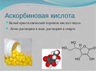 Аскорбиновая кислота Белый кристаллический порошок кислого вкуса. Легко раств