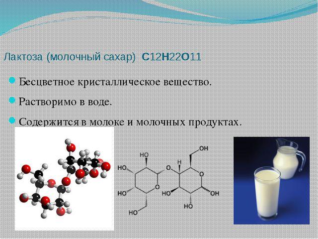 Лактоза (молочный сахар) C12H22O11 Бесцветное кристаллическое вещество. Раст...