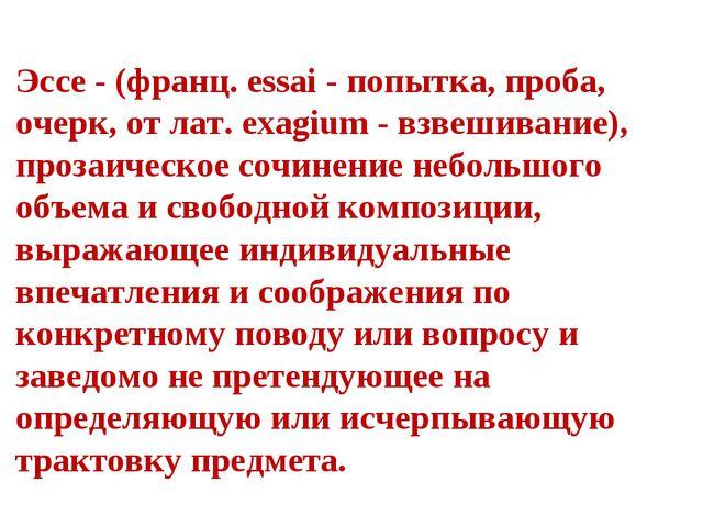 Эссе - (франц. essai - попытка, проба, очерк, от лат. exagium - взвешивание),...