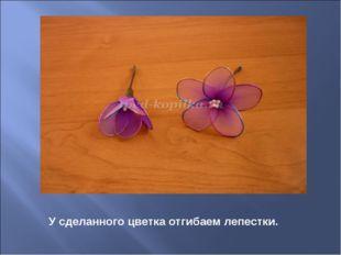 У сделанного цветка отгибаем лепестки.