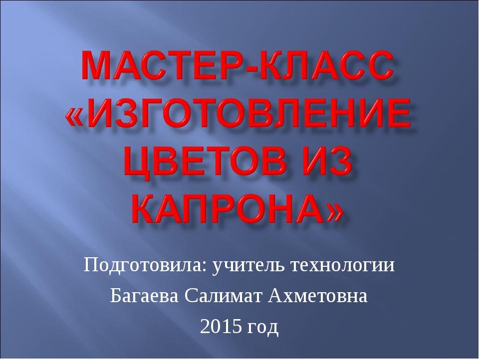 Подготовила: учитель технологии Багаева Салимат Ахметовна 2015 год