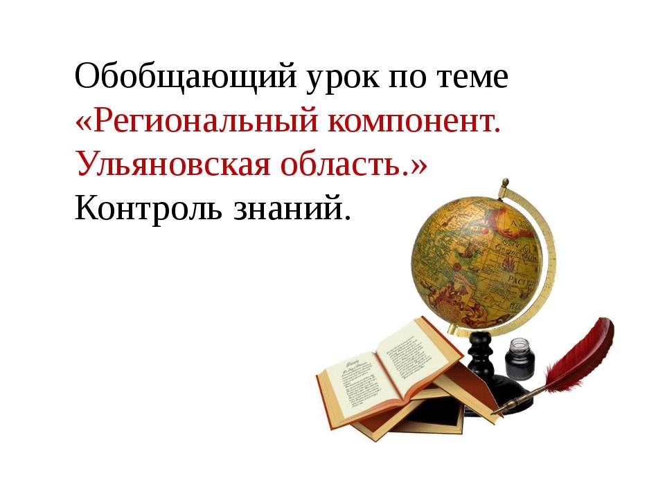 Обобщающий урок по теме «Региональный компонент. Ульяновская область.» Кон...