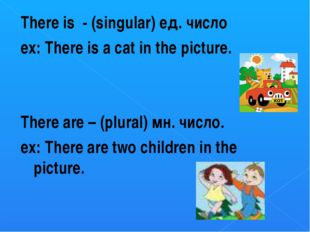 There is - (singular) ед. число ex: There is a cat in the picture. There are