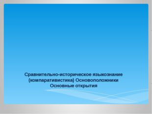 Сравнительно-историческое языкознание (компаративистика) Основоположники Осно