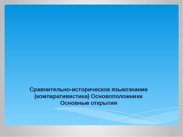 Сравнительно-историческое языкознание (компаративистика) Основоположники Осно...