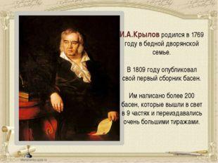 И.А.Крылов родился в 1769 году в бедной дворянской семье. В 1809 году опублик